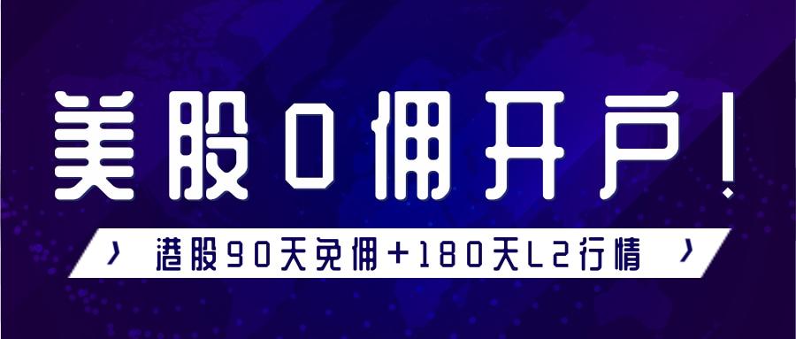港美股券商开户:港美股0佣金开户!港股免费送180天Level2!
